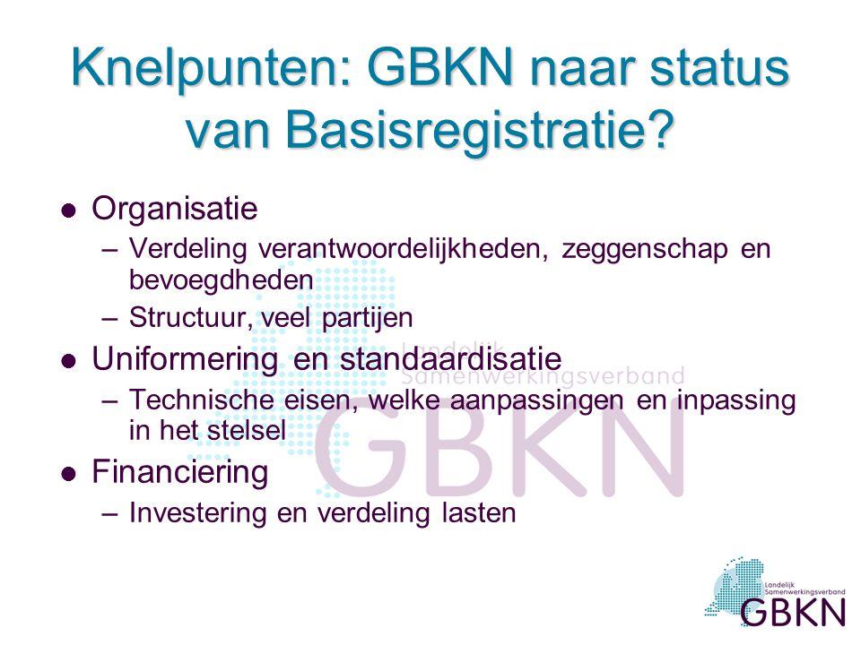 Knelpunten: GBKN naar status van Basisregistratie? l Organisatie –Verdeling verantwoordelijkheden, zeggenschap en bevoegdheden –Structuur, veel partij