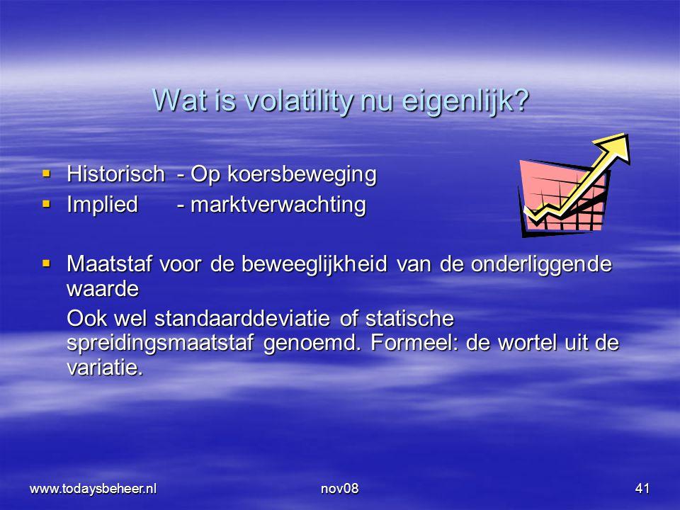 www.todaysbeheer.nlnov0841 Wat is volatility nu eigenlijk?  Historisch- Op koersbeweging  Implied - marktverwachting  Maatstaf voor de beweeglijkhe