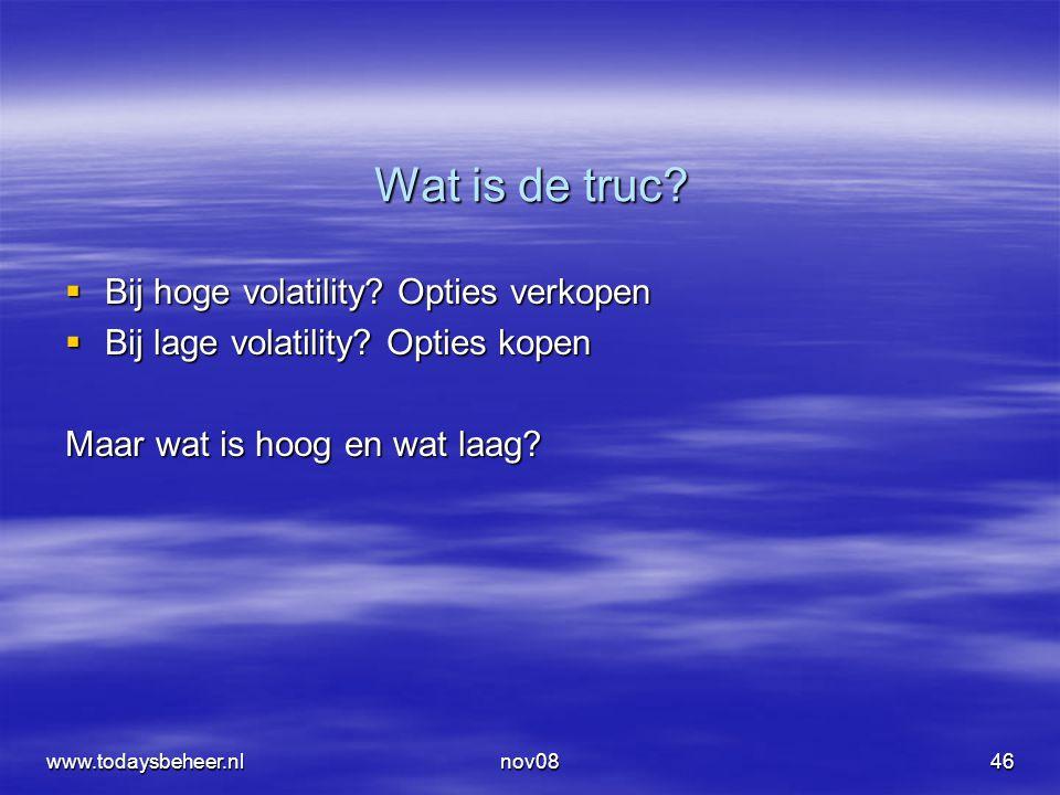 www.todaysbeheer.nlnov0846 Wat is de truc?  Bij hoge volatility? Opties verkopen  Bij lage volatility? Opties kopen Maar wat is hoog en wat laag?