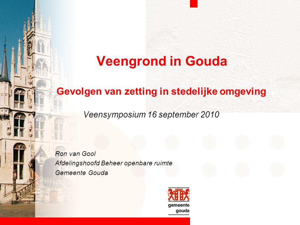 Veengrond in Gouda Gevolgen van zetting in stedelijke omgeving Veensymposium 16 september 2010 Ron van Gool Afdelingshoofd Beheer openbare ruimte Geme