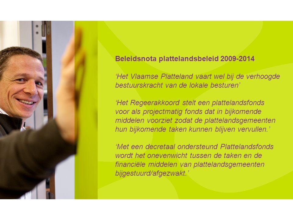 Beleidsnota plattelandsbeleid 2009-2014 'Het Vlaamse Platteland vaart wel bij de verhoogde bestuurskracht van de lokale besturen' 'Het Regeerakkoord stelt een plattelandsfonds voor als projectmatig fonds dat in bijkomende middelen voorziet zodat de plattelandsgemeenten hun bijkomende taken kunnen blijven vervullen.' 'Met een decretaal ondersteund Plattelandsfonds wordt het onevenwicht tussen de taken en de financiële middelen van plattelandsgemeenten bijgestuurd/afgezwakt.'