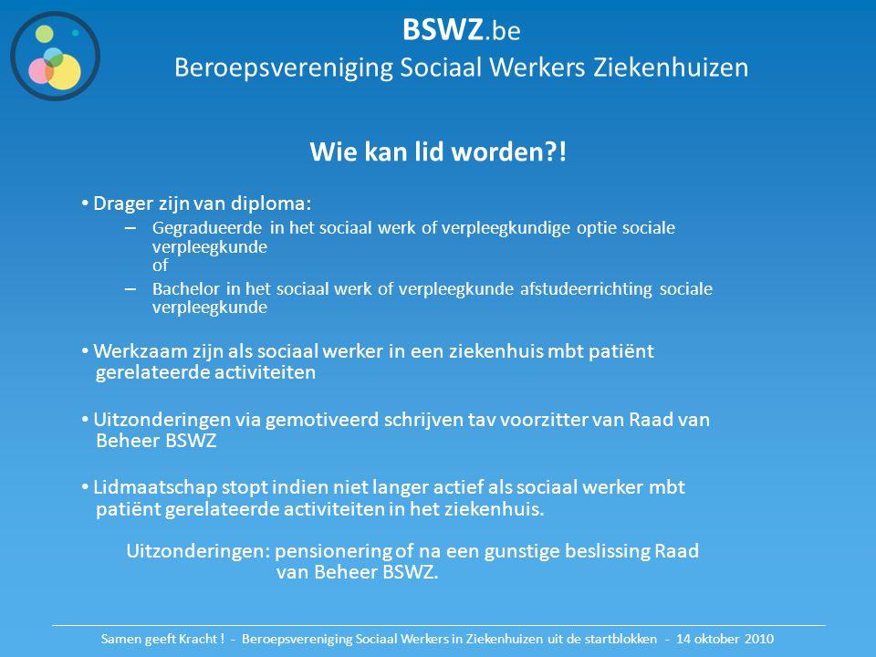 BSWZ.be Beroepsvereniging Sociaal Werkers Ziekenhuizen Wie kan lid worden?! Drager zijn van diploma: – Gegradueerde in het sociaal werk of verpleegkun