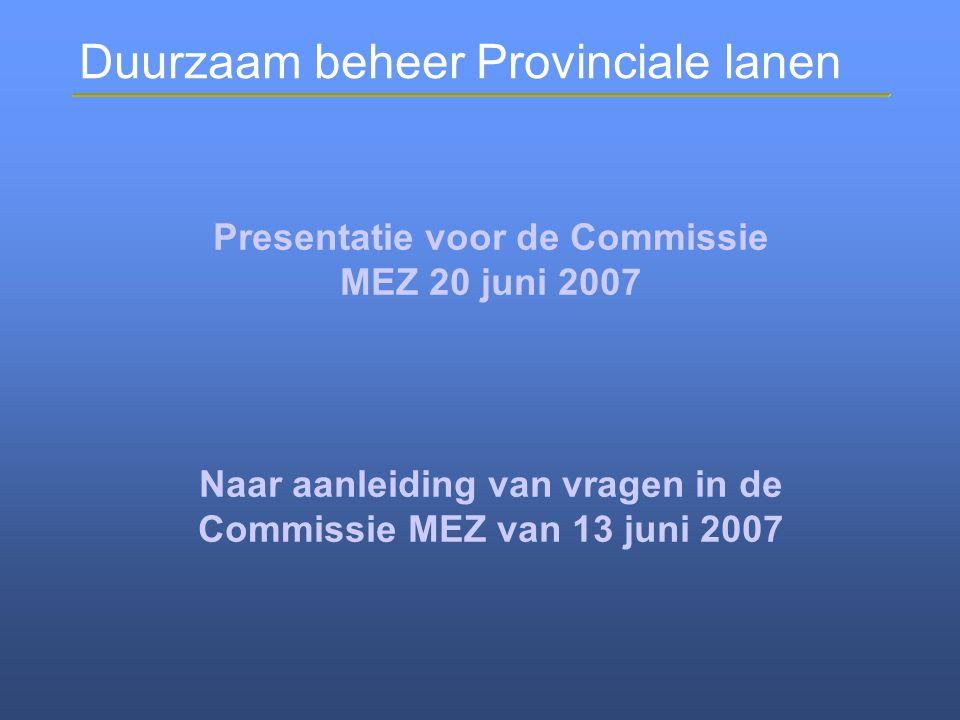 Duurzaam beheer Provinciale lanen Presentatie voor de Commissie MEZ 20 juni 2007 Naar aanleiding van vragen in de Commissie MEZ van 13 juni 2007