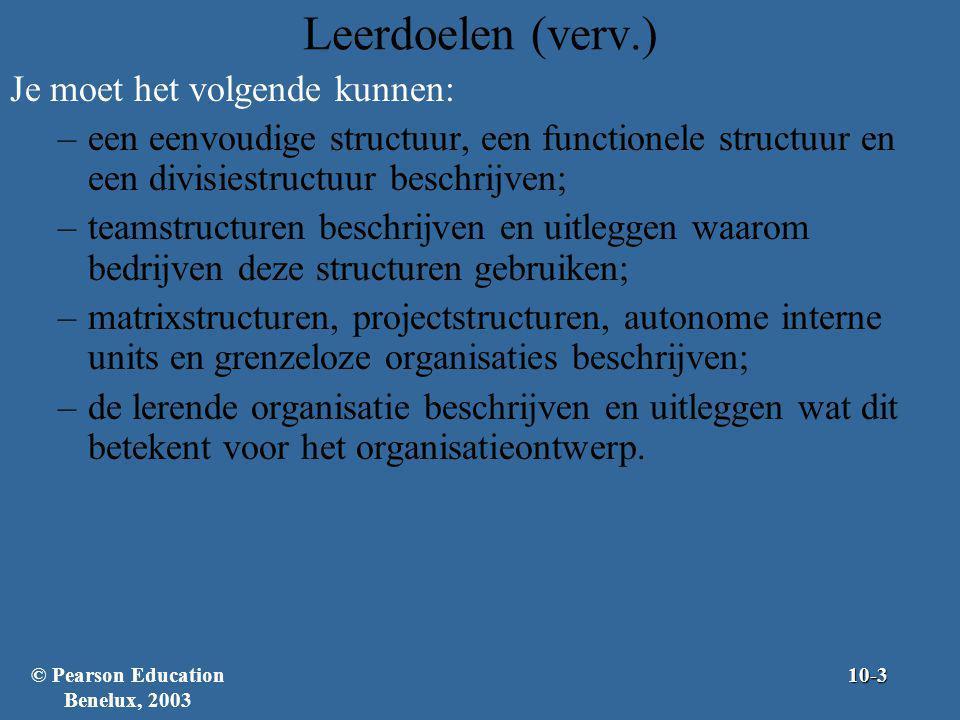 De organisatiestructuur Termen en begrippen –Organiseren – Het creëren van een organisatiestructuur –Organisatiestructuur – De formele structuur op basis waarvan werktaken worden verdeeld, gegroepeerd en gecoördineerd –Organisatieontwerp – Het ontwikkelen en wijzigen van de organisatiestructuur Het proces omvat zes kernelementen © Pearson Education Benelux, 200310-4