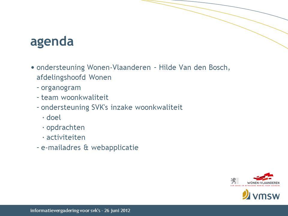 agenda ondersteuning Wonen-Vlaanderen – Hilde Van den Bosch, afdelingshoofd Wonen –organogram –team woonkwaliteit –ondersteuning SVK s inzake woonkwaliteit ·doel ·opdrachten ·activiteiten –e-mailadres & webapplicatie informatievergadering voor svk s - 26 juni 2012