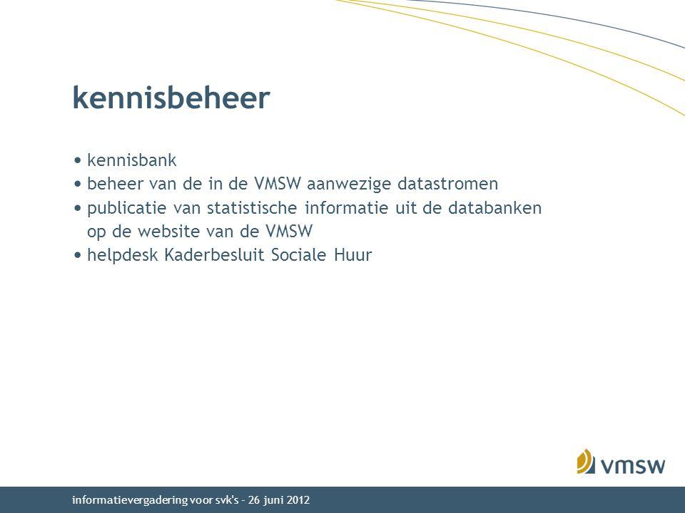 kennisbeheer kennisbank beheer van de in de VMSW aanwezige datastromen publicatie van statistische informatie uit de databanken op de website van de VMSW helpdesk Kaderbesluit Sociale Huur informatievergadering voor svk s - 26 juni 2012
