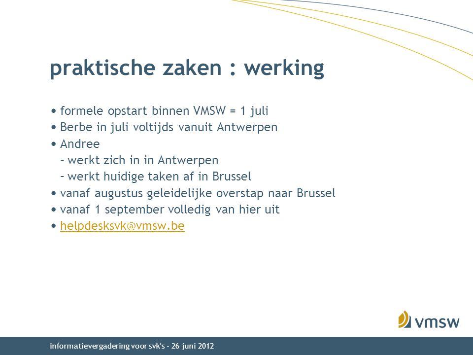 praktische zaken : werking formele opstart binnen VMSW = 1 juli Berbe in juli voltijds vanuit Antwerpen Andree –werkt zich in in Antwerpen –werkt huidige taken af in Brussel vanaf augustus geleidelijke overstap naar Brussel vanaf 1 september volledig van hier uit helpdesksvk@vmsw.be informatievergadering voor svk s - 26 juni 2012