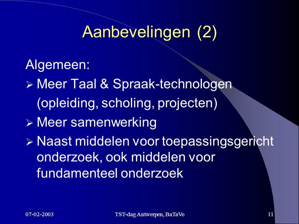 07-02-2003TST-dag Antwerpen, BaTaVo11 Aanbevelingen (2) Algemeen:  Meer Taal & Spraak-technologen (opleiding, scholing, projecten)  Meer samenwerking  Naast middelen voor toepassingsgericht onderzoek, ook middelen voor fundamenteel onderzoek