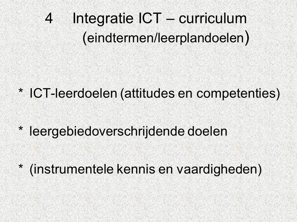 4Integratie ICT – curriculum ( eindtermen/leerplandoelen ) *ICT-leerdoelen (attitudes en competenties) *leergebiedoverschrijdende doelen *(instrumentele kennis en vaardigheden)