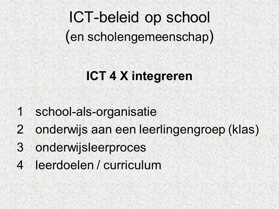 ICT-beleid op school ( en scholengemeenschap ) ICT 4 X integreren 1school-als-organisatie 2onderwijs aan een leerlingengroep (klas) 3onderwijsleerproces 4leerdoelen / curriculum