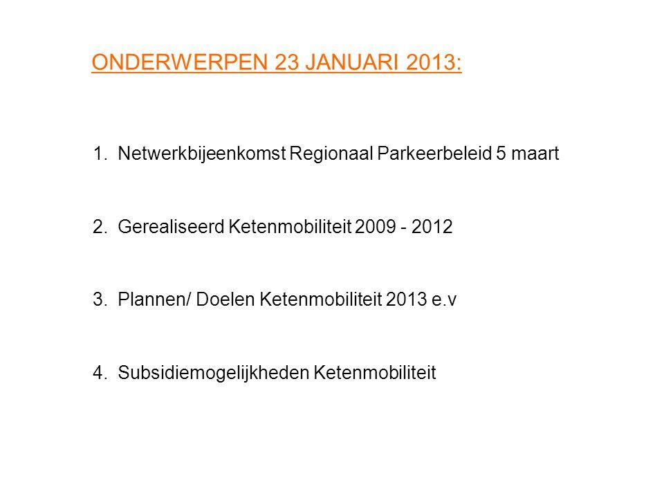 ONDERWERPEN 23 JANUARI 2013: 1.Netwerkbijeenkomst Regionaal Parkeerbeleid 5 maart 2.Gerealiseerd Ketenmobiliteit 2009 - 2012 3.Plannen/ Doelen Ketenmo