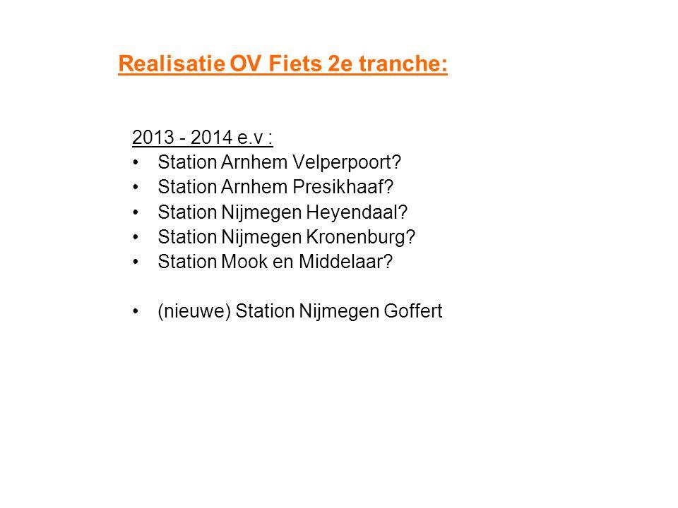 Realisatie OV Fiets 2e tranche: 2013 - 2014 e.v : Station Arnhem Velperpoort? Station Arnhem Presikhaaf? Station Nijmegen Heyendaal? Station Nijmegen