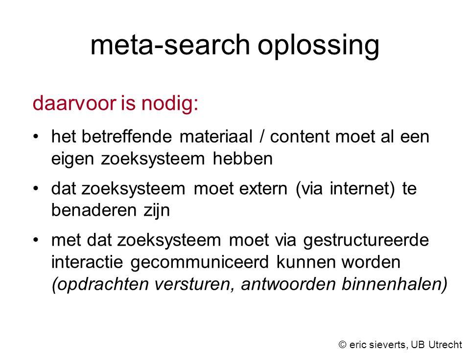 meta-search oplossing daarvoor is nodig: het betreffende materiaal / content moet al een eigen zoeksysteem hebben dat zoeksysteem moet extern (via internet) te benaderen zijn met dat zoeksysteem moet via gestructureerde interactie gecommuniceerd kunnen worden (opdrachten versturen, antwoorden binnenhalen) © eric sieverts, UB Utrecht