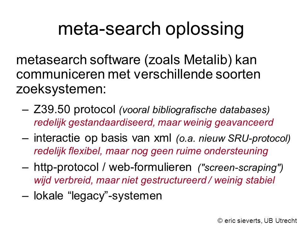 meta-search oplossing metasearch software (zoals Metalib) kan communiceren met verschillende soorten zoeksystemen: –Z39.50 protocol (vooral bibliografische databases) redelijk gestandaardiseerd, maar weinig geavanceerd –interactie op basis van xml (o.a.