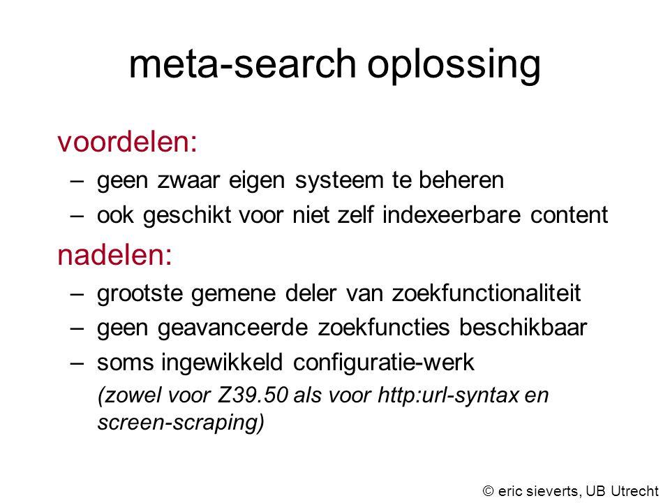 meta-search oplossing voordelen: –geen zwaar eigen systeem te beheren –ook geschikt voor niet zelf indexeerbare content nadelen: –grootste gemene deler van zoekfunctionaliteit –geen geavanceerde zoekfuncties beschikbaar –soms ingewikkeld configuratie-werk (zowel voor Z39.50 als voor http:url-syntax en screen-scraping) © eric sieverts, UB Utrecht