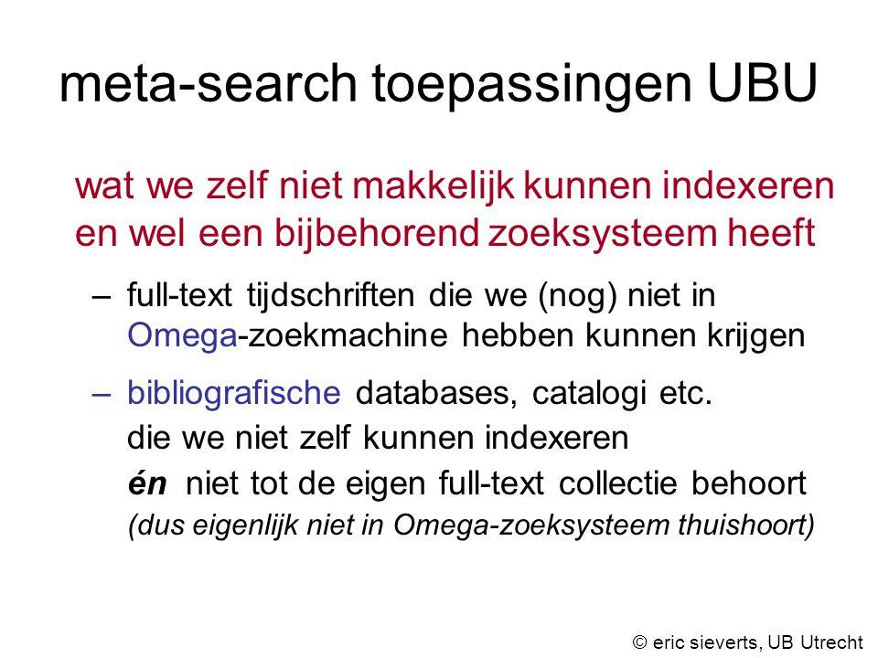 meta-search toepassingen UBU wat we zelf niet makkelijk kunnen indexeren en wel een bijbehorend zoeksysteem heeft –full-text tijdschriften die we (nog) niet in Omega-zoekmachine hebben kunnen krijgen –bibliografische databases, catalogi etc.