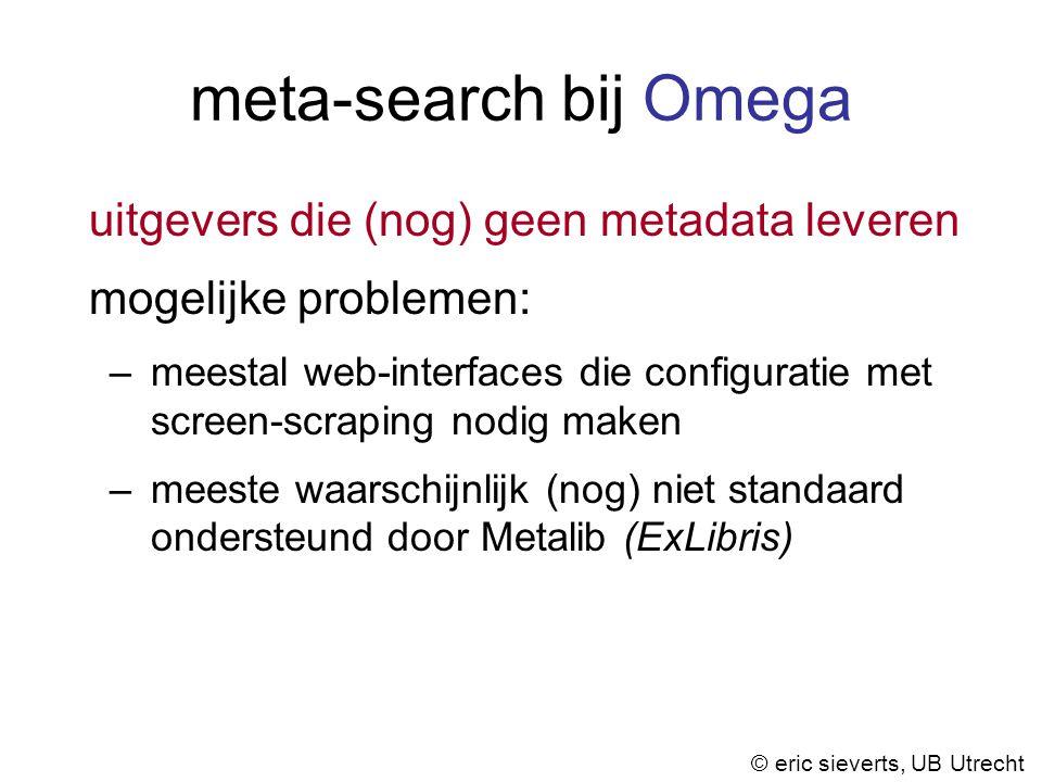 meta-search bij Omega uitgevers die (nog) geen metadata leveren mogelijke problemen: –meestal web-interfaces die configuratie met screen-scraping nodig maken –meeste waarschijnlijk (nog) niet standaard ondersteund door Metalib (ExLibris) © eric sieverts, UB Utrecht