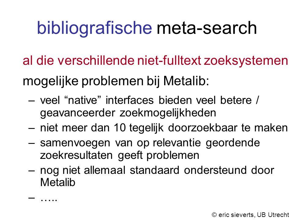 bibliografische meta-search al die verschillende niet-fulltext zoeksystemen mogelijke problemen bij Metalib: –veel native interfaces bieden veel betere / geavanceerder zoekmogelijkheden –niet meer dan 10 tegelijk doorzoekbaar te maken –samenvoegen van op relevantie geordende zoekresultaten geeft problemen –nog niet allemaal standaard ondersteund door Metalib –…..
