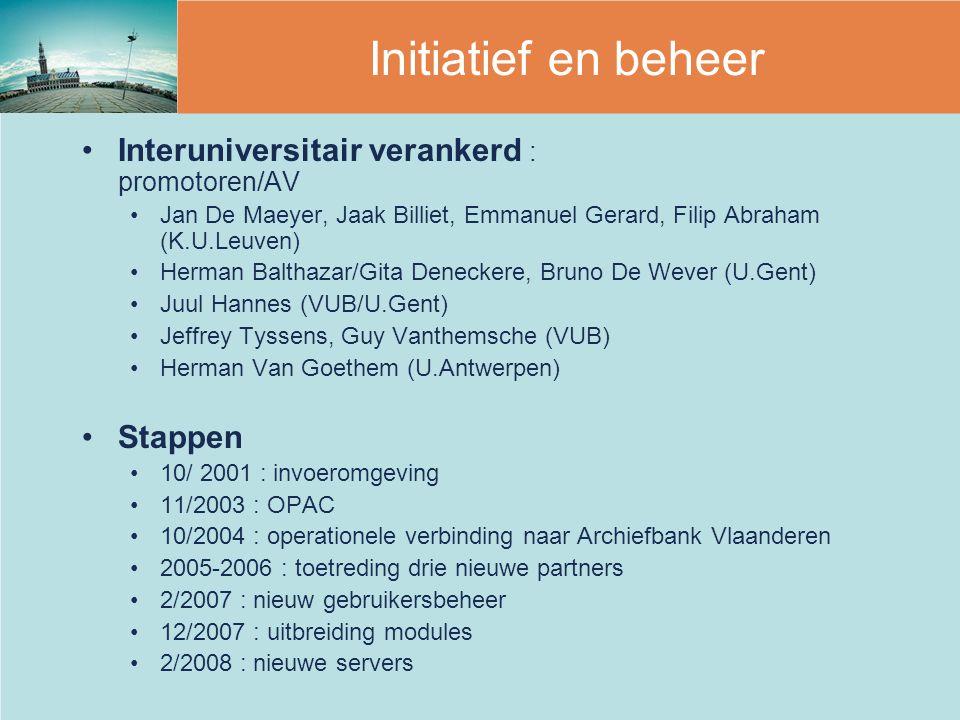 Interuniversitair verankerd : promotoren/AV Jan De Maeyer, Jaak Billiet, Emmanuel Gerard, Filip Abraham (K.U.Leuven) Herman Balthazar/Gita Deneckere, Bruno De Wever (U.Gent) Juul Hannes (VUB/U.Gent) Jeffrey Tyssens, Guy Vanthemsche (VUB) Herman Van Goethem (U.Antwerpen) Stappen 10/ 2001 : invoeromgeving 11/2003 : OPAC 10/2004 : operationele verbinding naar Archiefbank Vlaanderen 2005-2006 : toetreding drie nieuwe partners 2/2007 : nieuw gebruikersbeheer 12/2007 : uitbreiding modules 2/2008 : nieuwe servers Initiatief en beheer