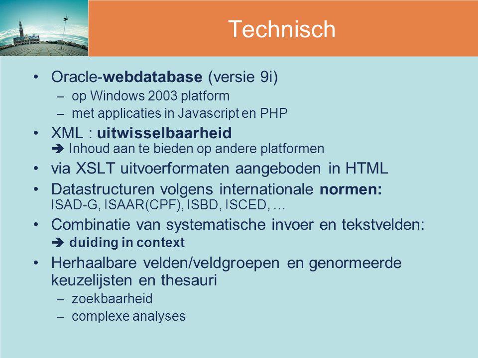 Oracle-webdatabase (versie 9i) –op Windows 2003 platform –met applicaties in Javascript en PHP XML : uitwisselbaarheid  Inhoud aan te bieden op andere platformen via XSLT uitvoerformaten aangeboden in HTML Datastructuren volgens internationale normen: ISAD-G, ISAAR(CPF), ISBD, ISCED, … Combinatie van systematische invoer en tekstvelden:  duiding in context Herhaalbare velden/veldgroepen en genormeerde keuzelijsten en thesauri –zoekbaarheid –complexe analyses Technisch