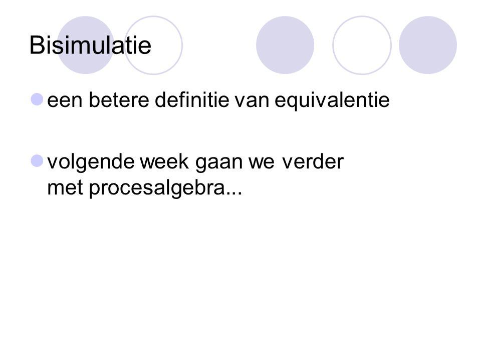 Bisimulatie een betere definitie van equivalentie volgende week gaan we verder met procesalgebra...