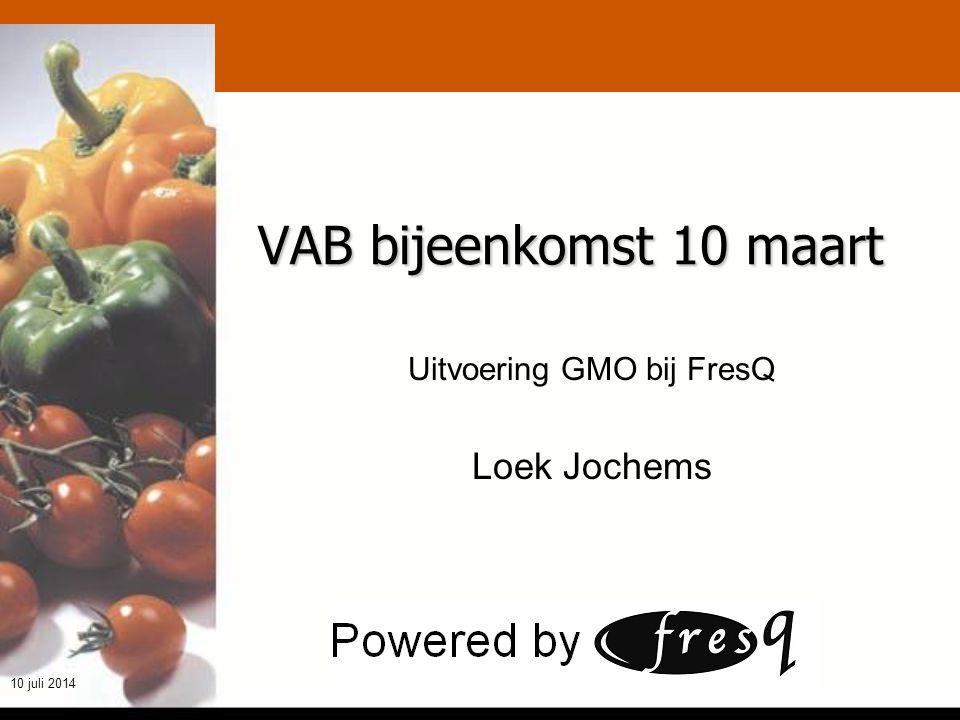 t h e q u a l i t y m a k e r s 10 juli 2014 VAB bijeenkomst 10 maart Uitvoering GMO bij FresQ Loek Jochems