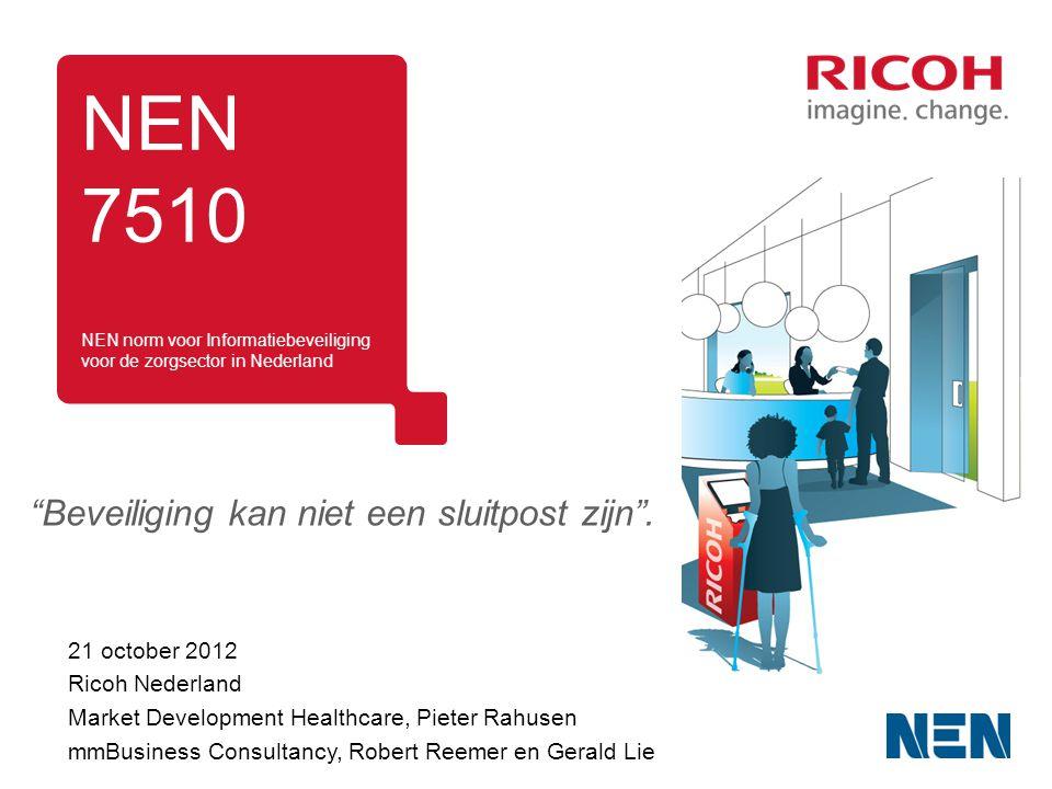 NEN 7510 21 october 2012 Ricoh Nederland Market Development Healthcare, Pieter Rahusen mmBusiness Consultancy, Robert Reemer en Gerald Lie NEN norm voor Informatiebeveiliging voor de zorgsector in Nederland Beveiliging kan niet een sluitpost zijn .