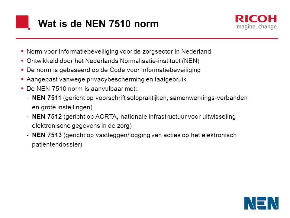 Wat is de NEN 7510 norm  Norm voor Informatiebeveiliging voor de zorgsector in Nederland  Ontwikkeld door het Nederlands Normalisatie-instituut (NEN)  De norm is gebaseerd op de Code voor Informatiebeveiliging  Aangepast vanwege privacybescherming en taalgebruik  De NEN 7510 norm is aanvulbaar met: -NEN 7511 (gericht op voorschrift solopraktijken, samenwerkings-verbanden en grote instellingen) -NEN 7512 (gericht op AORTA, nationale infrastructuur voor uitwisseling elektronische gegevens in de zorg) -NEN 7513 (gericht op vastleggen/logging van acties op het elektronisch patiëntendossier)