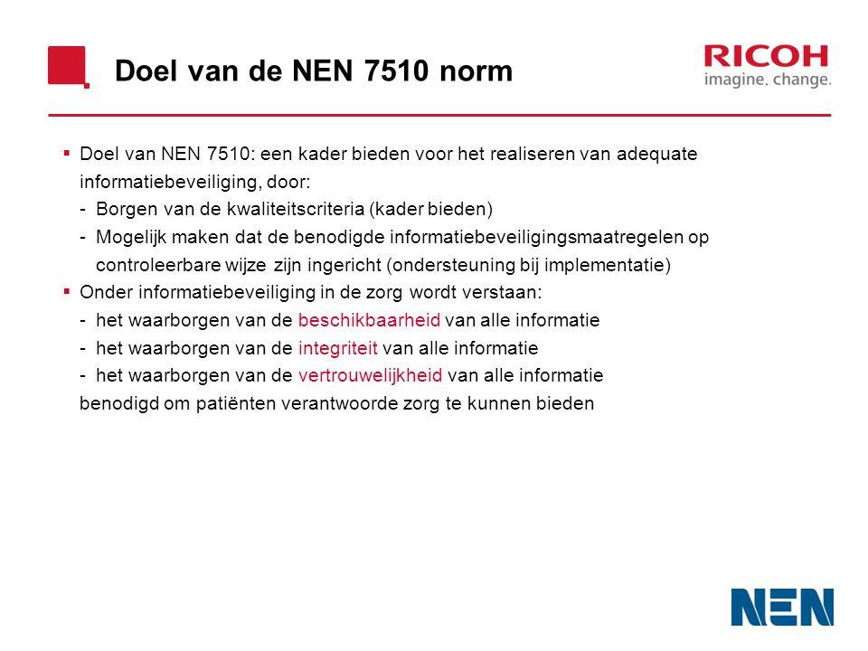 Doel van de NEN 7510 norm  Doel van NEN 7510: een kader bieden voor het realiseren van adequate informatiebeveiliging, door: -Borgen van de kwaliteitscriteria (kader bieden) -Mogelijk maken dat de benodigde informatiebeveiligingsmaatregelen op controleerbare wijze zijn ingericht (ondersteuning bij implementatie)  Onder informatiebeveiliging in de zorg wordt verstaan: -het waarborgen van de beschikbaarheid van alle informatie -het waarborgen van de integriteit van alle informatie -het waarborgen van de vertrouwelijkheid van alle informatie benodigd om patiënten verantwoorde zorg te kunnen bieden