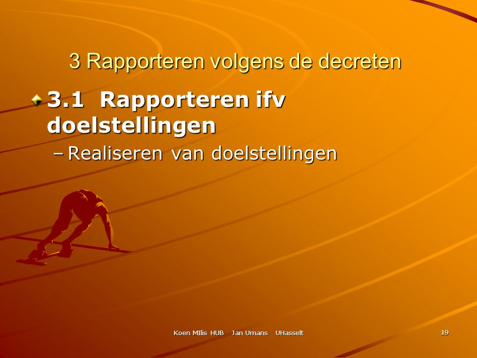 Koen MIlis HUB Jan Umans UHasselt 19 3 Rapporteren volgens de decreten 3.1 Rapporteren ifv doelstellingen –Realiseren van doelstellingen