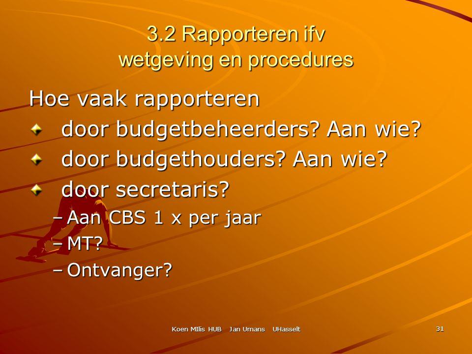 Koen MIlis HUB Jan Umans UHasselt 31 3.2 Rapporteren ifv wetgeving en procedures Hoe vaak rapporteren door budgetbeheerders? Aan wie? door budgetbehee