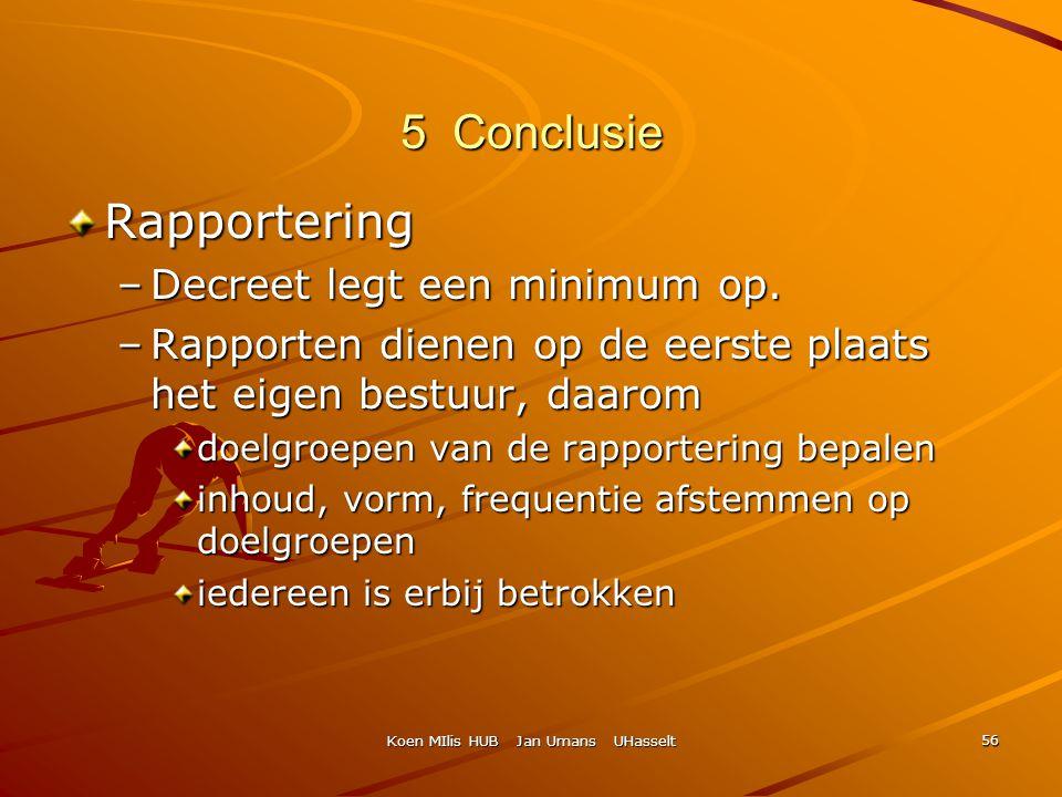 Koen MIlis HUB Jan Umans UHasselt 56 5 Conclusie Rapportering –Decreet legt een minimum op. –Rapporten dienen op de eerste plaats het eigen bestuur, d