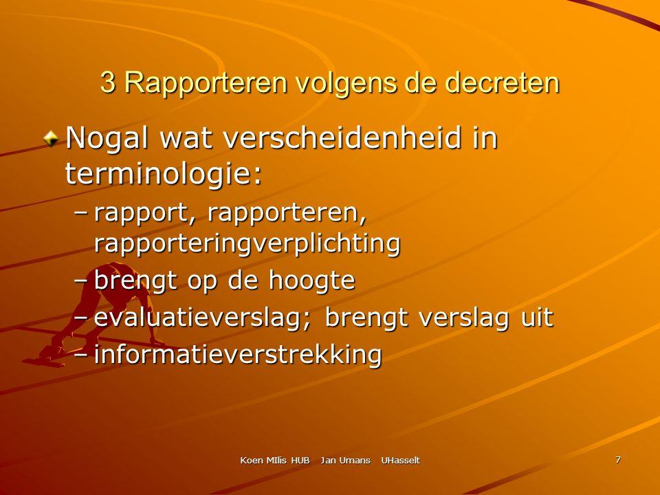 Koen MIlis HUB Jan Umans UHasselt 7 3 Rapporteren volgens de decreten Nogal wat verscheidenheid in terminologie: –rapport, rapporteren, rapporteringve
