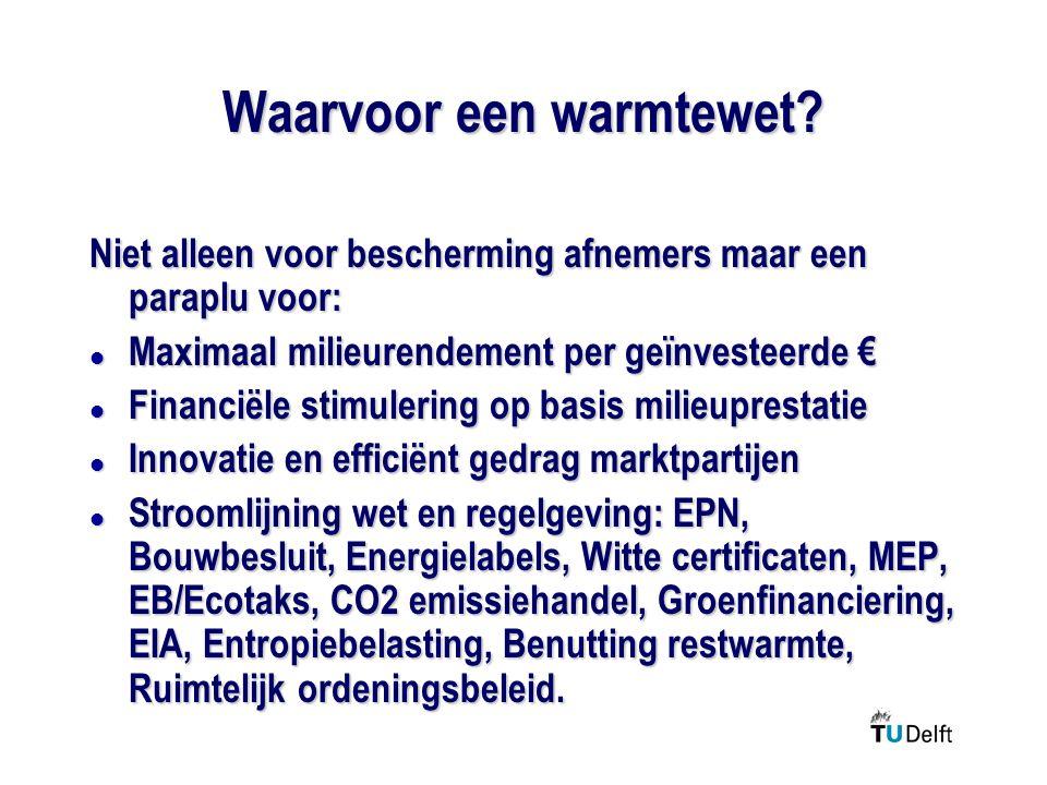 Waarvoor een warmtewet? Niet alleen voor bescherming afnemers maar een paraplu voor: l Maximaal milieurendement per geïnvesteerde € l Financiële stimu
