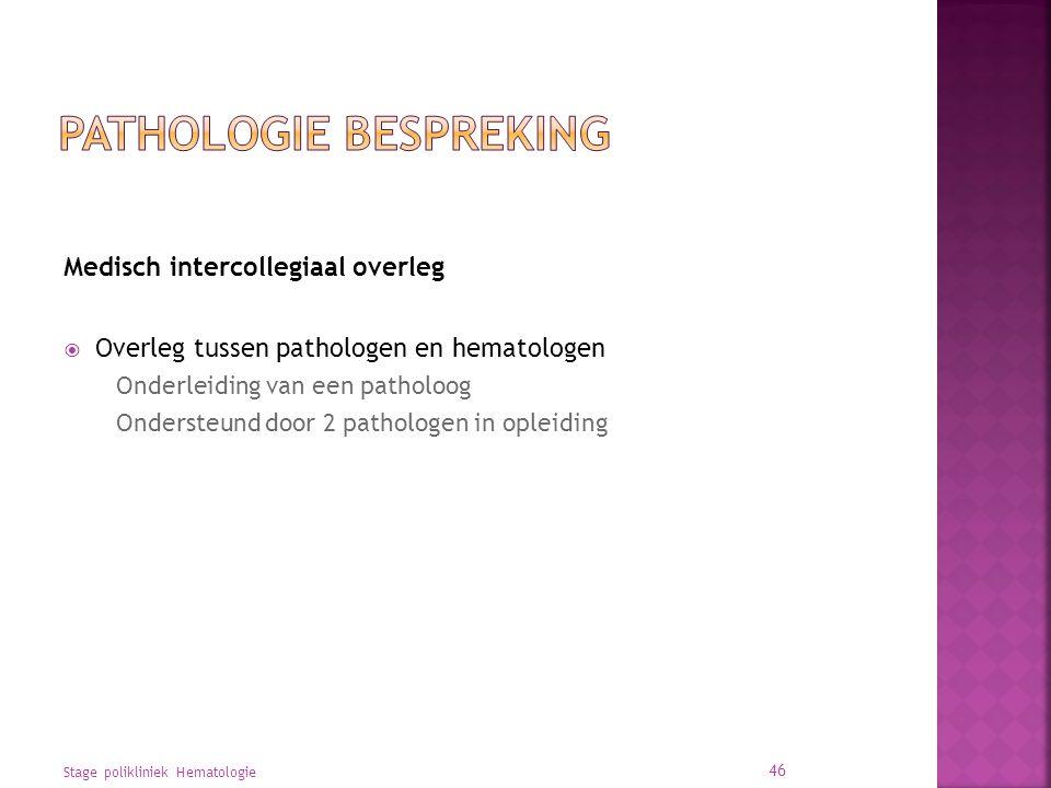 Medisch intercollegiaal overleg  Overleg tussen pathologen en hematologen Onderleiding van een patholoog Ondersteund door 2 pathologen in opleiding Stage polikliniek Hematologie 46