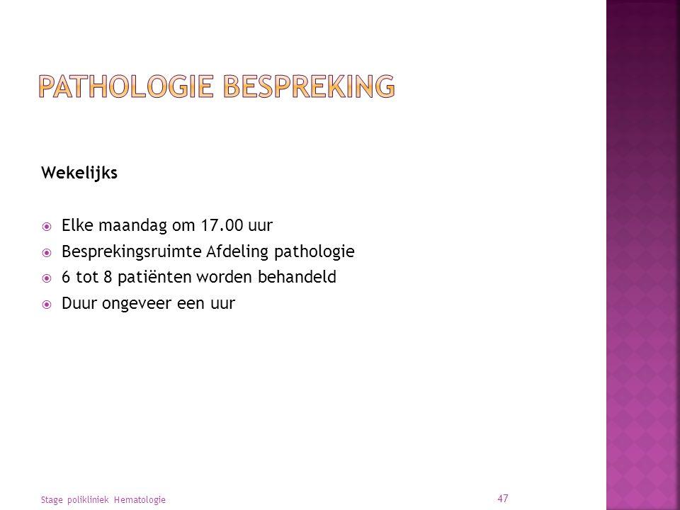 Wekelijks  Elke maandag om 17.00 uur  Besprekingsruimte Afdeling pathologie  6 tot 8 patiënten worden behandeld  Duur ongeveer een uur Stage polikliniek Hematologie 47