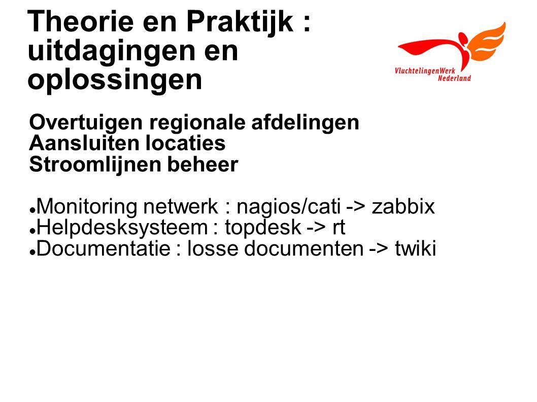 Theorie en Praktijk : uitdagingen en oplossingen Overtuigen regionale afdelingen Aansluiten locaties Stroomlijnen beheer Monitoring netwerk : nagios/cati -> zabbix Helpdesksysteem : topdesk -> rt Documentatie : losse documenten -> twiki