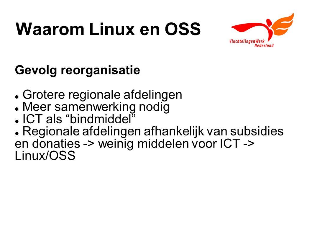 Waarom Linux en OSS Gevolg reorganisatie Grotere regionale afdelingen Meer samenwerking nodig ICT als bindmiddel Regionale afdelingen afhankelijk van subsidies en donaties -> weinig middelen voor ICT -> Linux/OSS