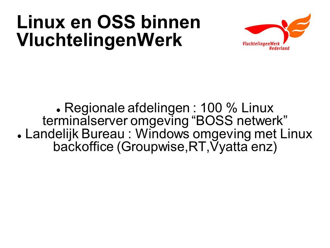 Linux en OSS binnen VluchtelingenWerk Regionale afdelingen : 100 % Linux terminalserver omgeving BOSS netwerk Landelijk Bureau : Windows omgeving met Linux backoffice (Groupwise,RT,Vyatta enz)