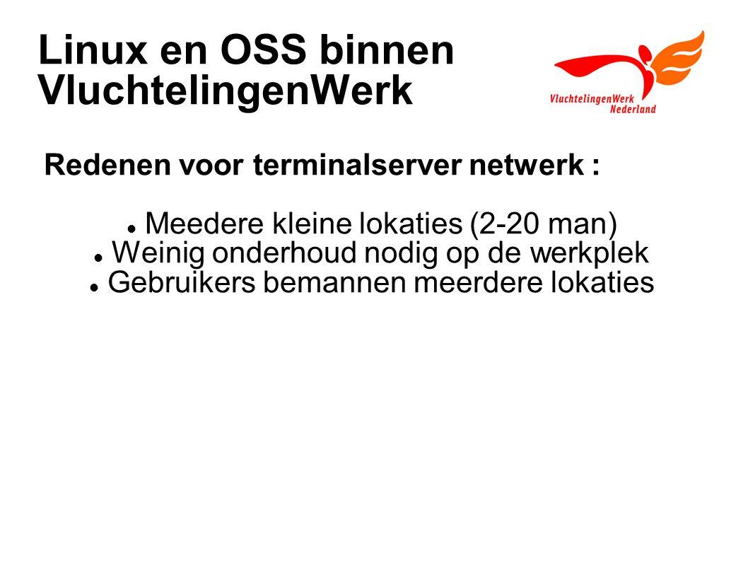 Linux en OSS binnen VluchtelingenWerk Redenen voor terminalserver netwerk : Meedere kleine lokaties (2-20 man) Weinig onderhoud nodig op de werkplek Gebruikers bemannen meerdere lokaties