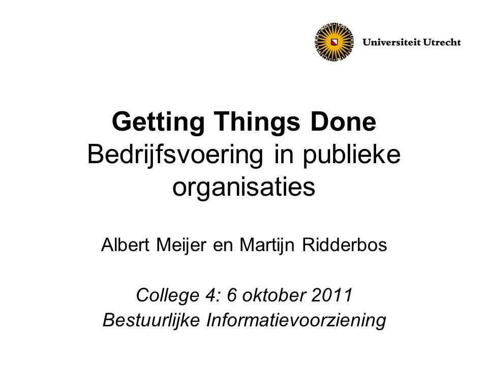 Getting Things Done Bedrijfsvoering in publieke organisaties Albert Meijer en Martijn Ridderbos College 4: 6 oktober 2011 Bestuurlijke Informatievoorz