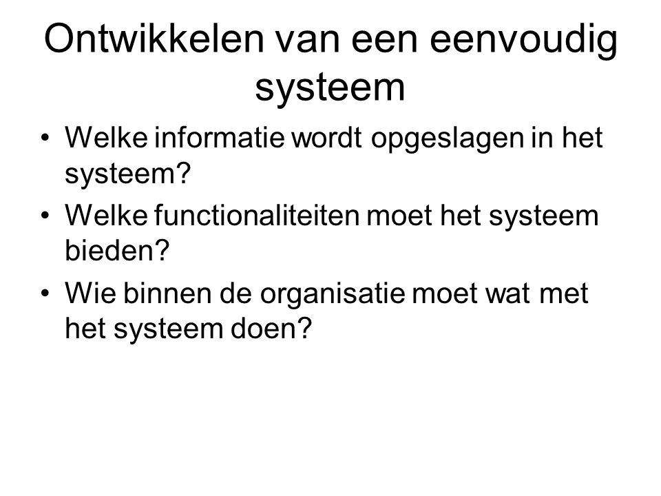 Ontwikkelen van een eenvoudig systeem Welke informatie wordt opgeslagen in het systeem? Welke functionaliteiten moet het systeem bieden? Wie binnen de