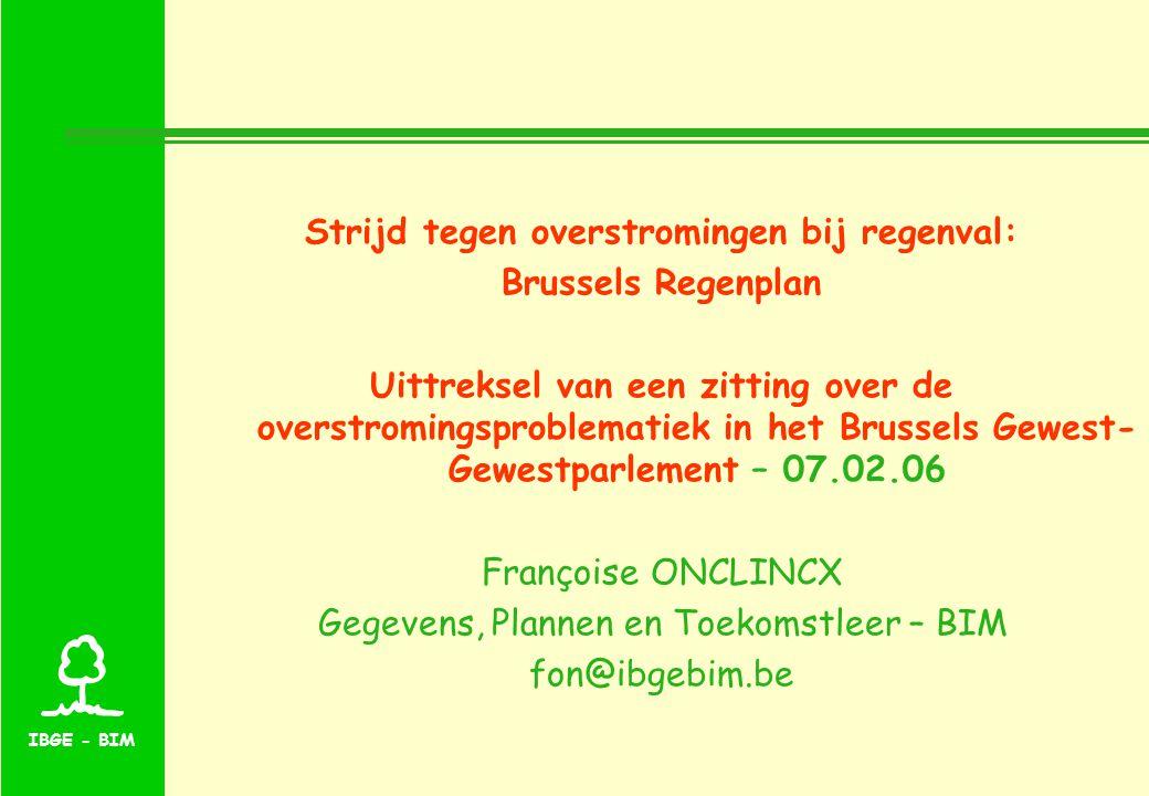 IBGE - BIM Strijd tegen overstromingen bij regenval: Brussels Regenplan Uittreksel van een zitting over de overstromingsproblematiek in het Brussels Gewest- Gewestparlement – 07.02.06 Françoise ONCLINCX Gegevens, Plannen en Toekomstleer – BIM fon@ibgebim.be