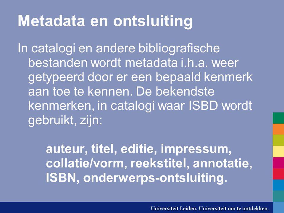 Metadata en ontsluiting In catalogi en andere bibliografische bestanden wordt metadata i.h.a. weer getypeerd door er een bepaald kenmerk aan toe te ke