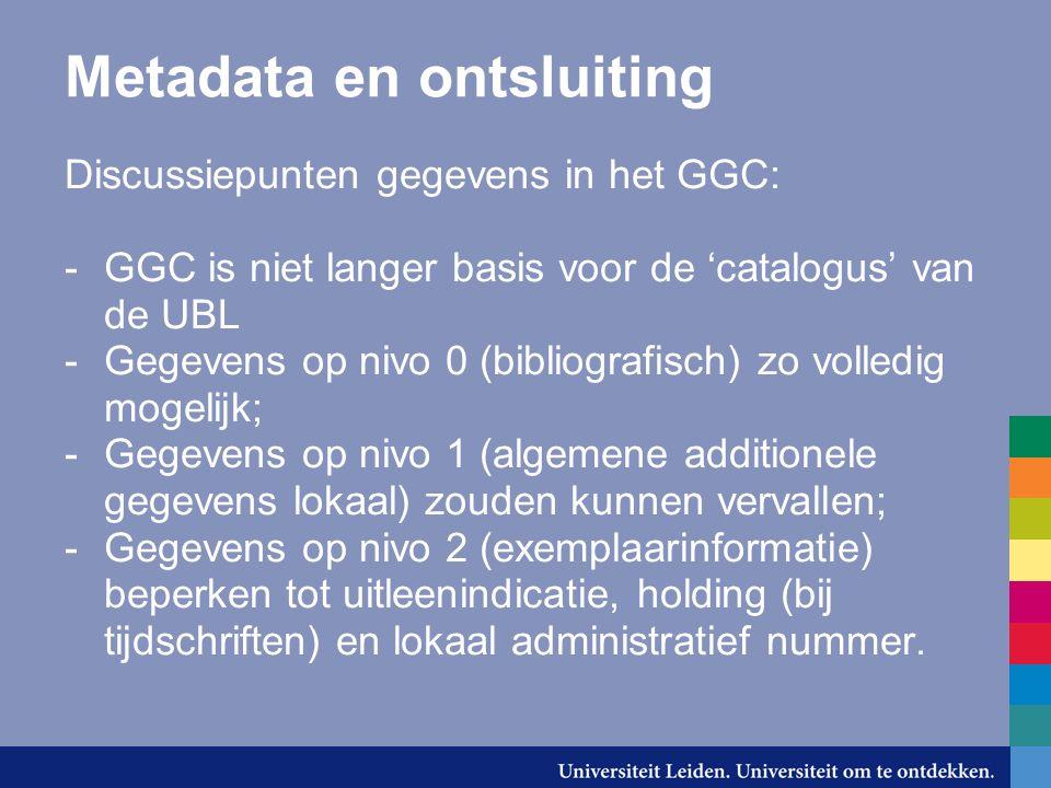 Metadata en ontsluiting Discussiepunten gegevens in het GGC: -GGC is niet langer basis voor de 'catalogus' van de UBL -Gegevens op nivo 0 (bibliografi