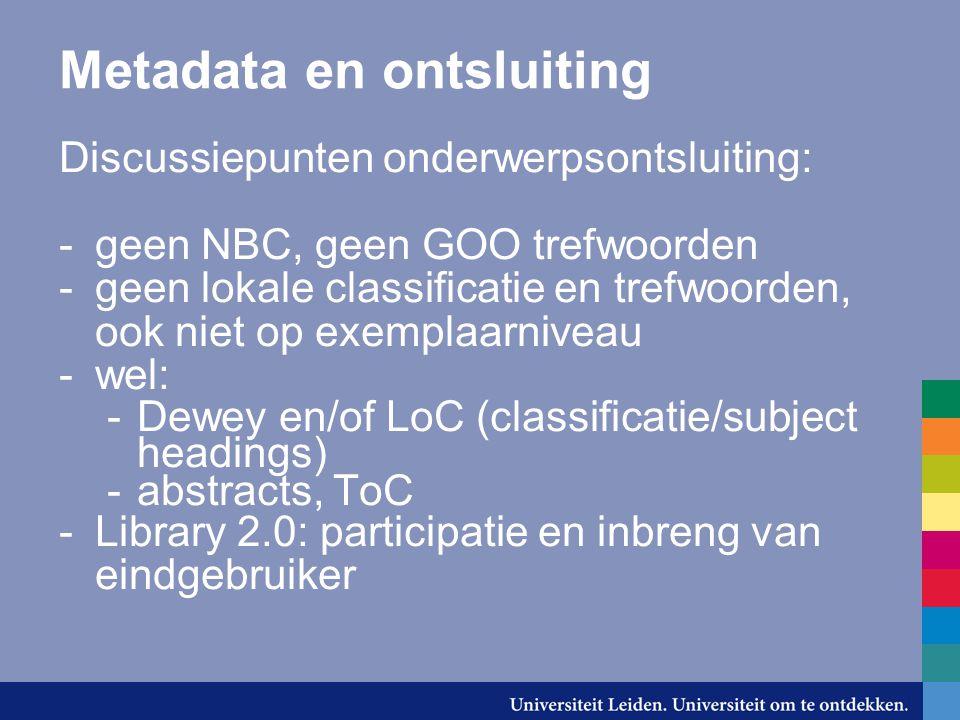 Metadata en ontsluiting Discussiepunten onderwerpsontsluiting: -geen NBC, geen GOO trefwoorden -geen lokale classificatie en trefwoorden, ook niet op