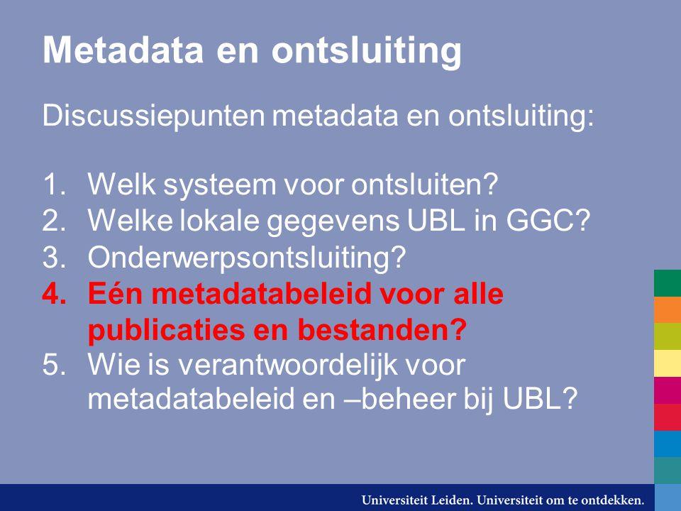 Metadata en ontsluiting Discussiepunten metadata en ontsluiting: 1.Welk systeem voor ontsluiten? 2.Welke lokale gegevens UBL in GGC? 3.Onderwerpsontsl