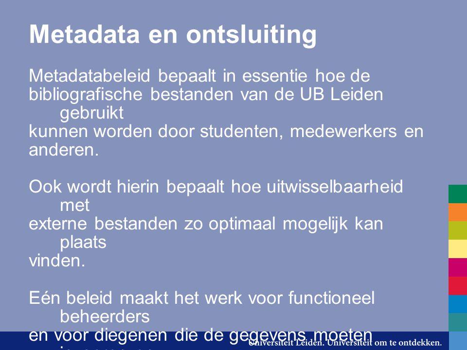 Metadata en ontsluiting Metadatabeleid bepaalt in essentie hoe de bibliografische bestanden van de UB Leiden gebruikt kunnen worden door studenten, me