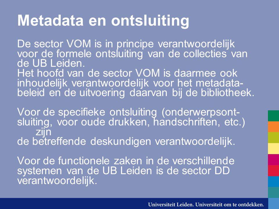 Metadata en ontsluiting De sector VOM is in principe verantwoordelijk voor de formele ontsluiting van de collecties van de UB Leiden. Het hoofd van de