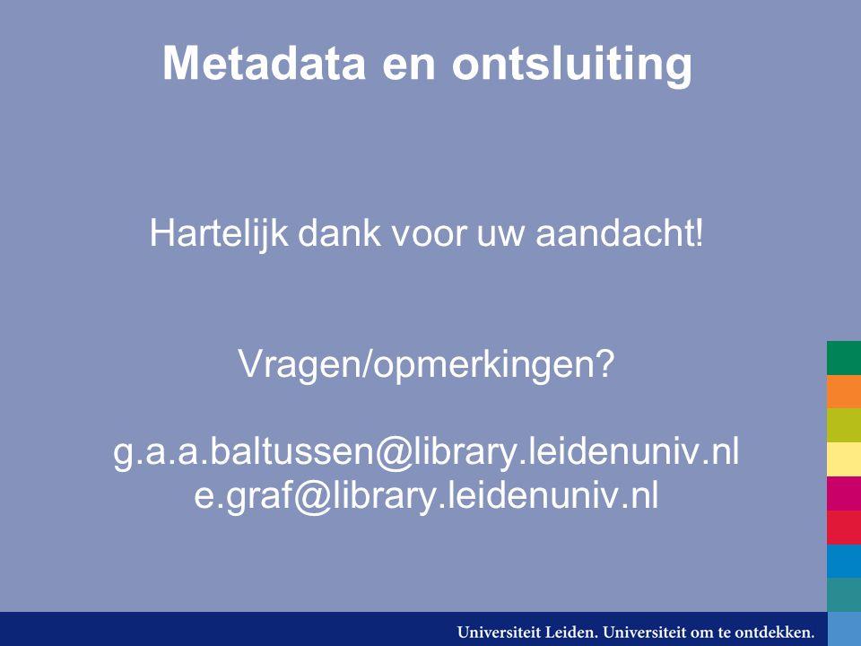 Metadata en ontsluiting Hartelijk dank voor uw aandacht! Vragen/opmerkingen? g.a.a.baltussen@library.leidenuniv.nl e.graf@library.leidenuniv.nl